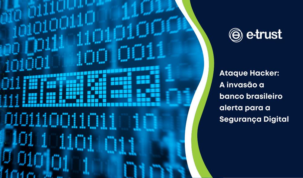 Ataque Hacker: A invasão a banco brasileiro alerta para a Segurança Digital
