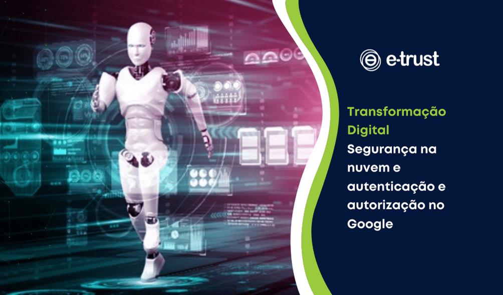 Artigo: Transformação Digital Segurança na nuvem e autenticação no Google